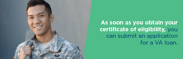as soon as you obtain your certificate of eligibility, you can submit an application for a VA loan