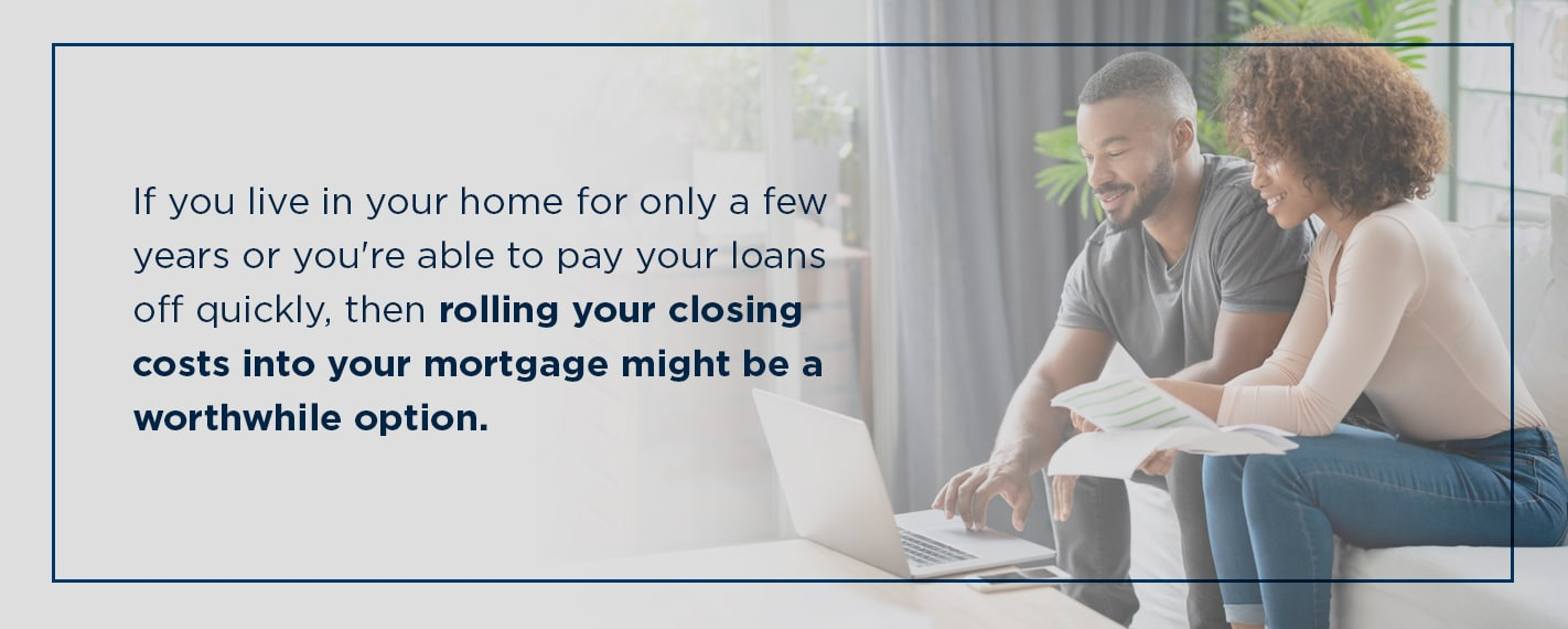 if you live in your home for only a few years then rolling your closing costs into your mortgage might be a good option