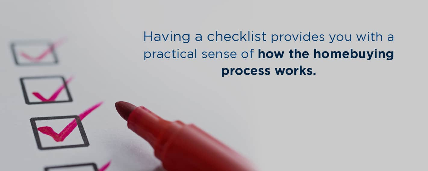having a checklist provides you with a practical sense of how the homebuying process works