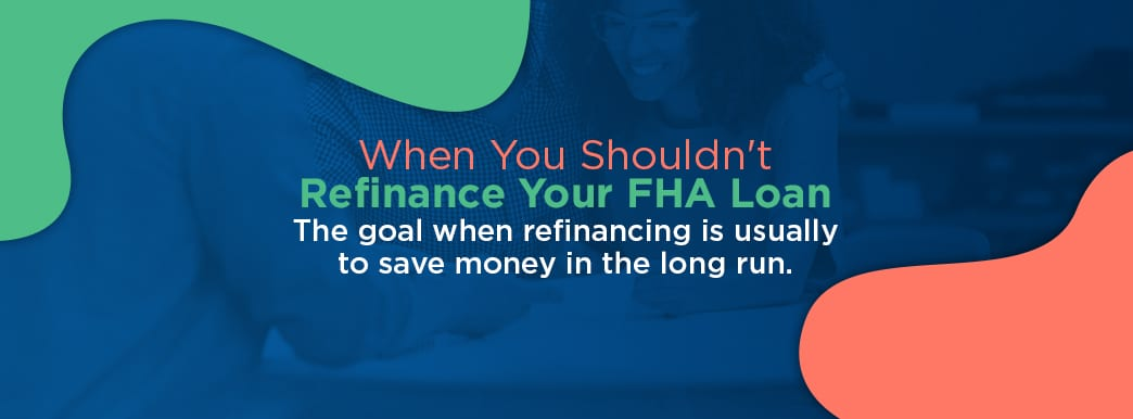 When You shouldn't refinance your FHA loan
